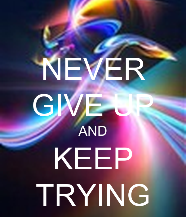 NEVER GIVE UP AND KEEP TRYING