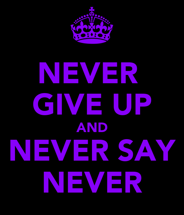 NEVER  GIVE UP AND NEVER SAY NEVER