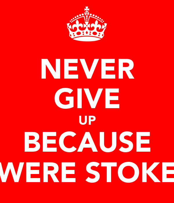 NEVER GIVE UP BECAUSE WERE STOKE