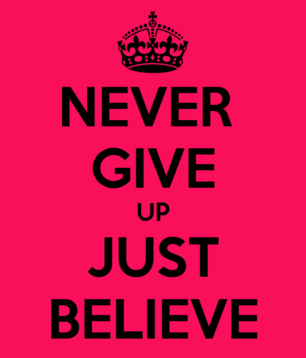 NEVER  GIVE UP JUST BELIEVE
