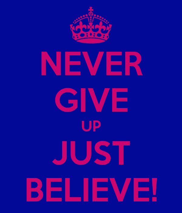 NEVER GIVE UP JUST BELIEVE!