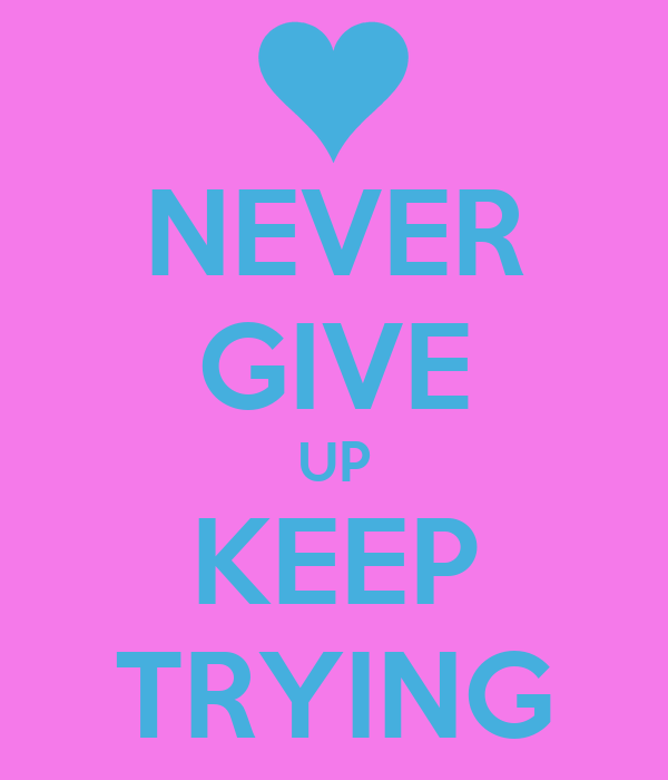 NEVER GIVE UP KEEP TRYING