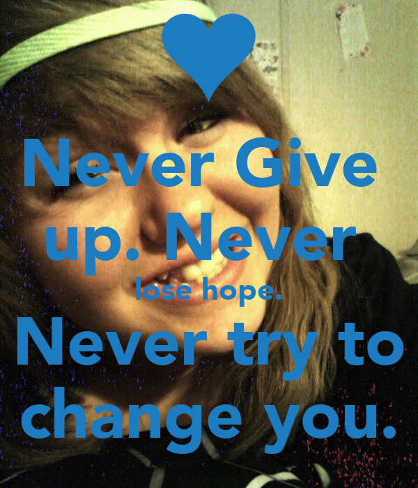 Never Give  up. Never  lose hope. Never try to change you.