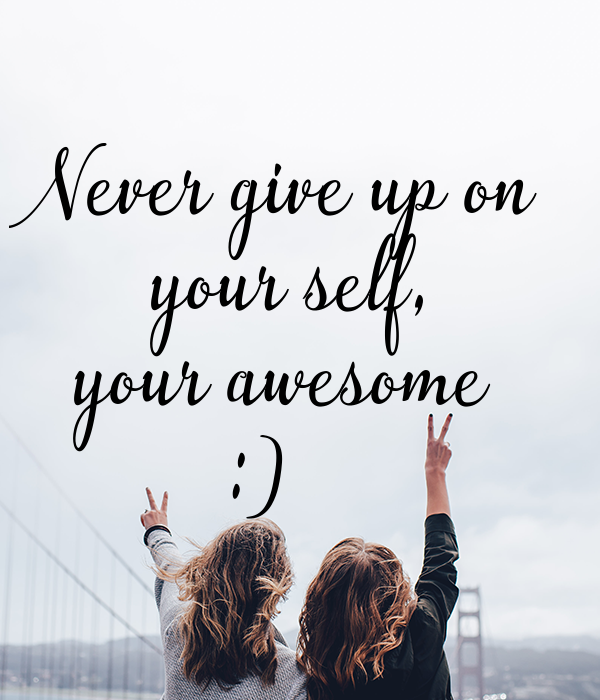 Never give up on your  self, your awesome :)