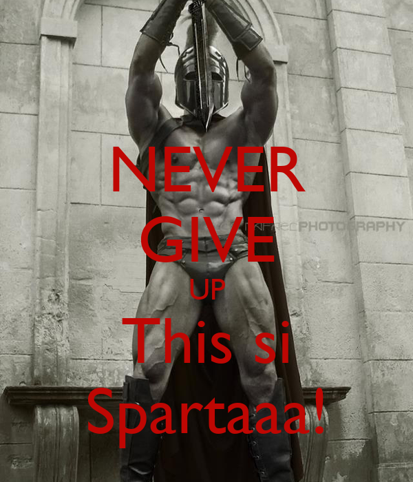 NEVER GIVE UP This si Spartaaa!