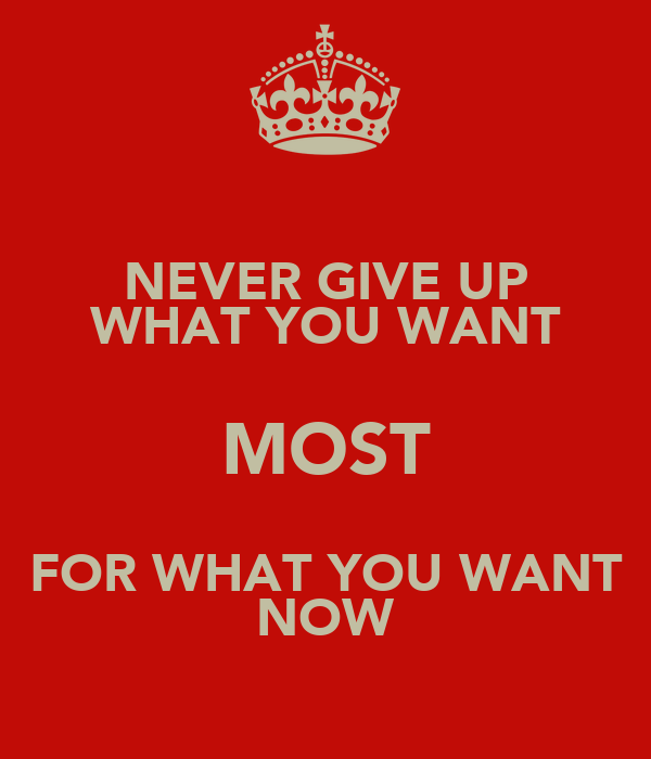 NEVER GIVE UP WHAT YOU WANT MOST FOR WHAT YOU WANT NOW