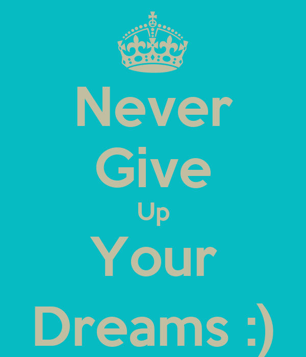 Never Give Up Your Dreams :)