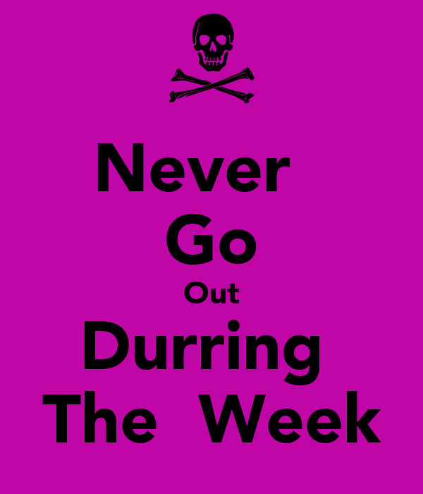Never   Go Out Durring  The  Week