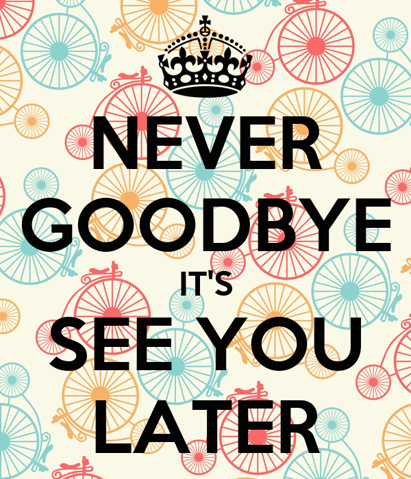 NEVER GOODBYE IT'S SEE YOU LATER