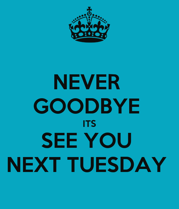 NEVER  GOODBYE  ITS SEE YOU  NEXT TUESDAY