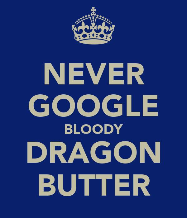 NEVER GOOGLE BLOODY DRAGON BUTTER