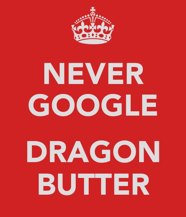 NEVER GOOGLE  DRAGON BUTTER
