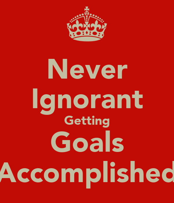 Never Ignorant Getting Goals Accomplished