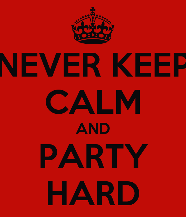 NEVER KEEP CALM AND PARTY HARD