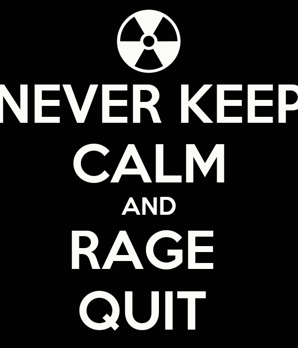 NEVER KEEP CALM AND RAGE  QUIT