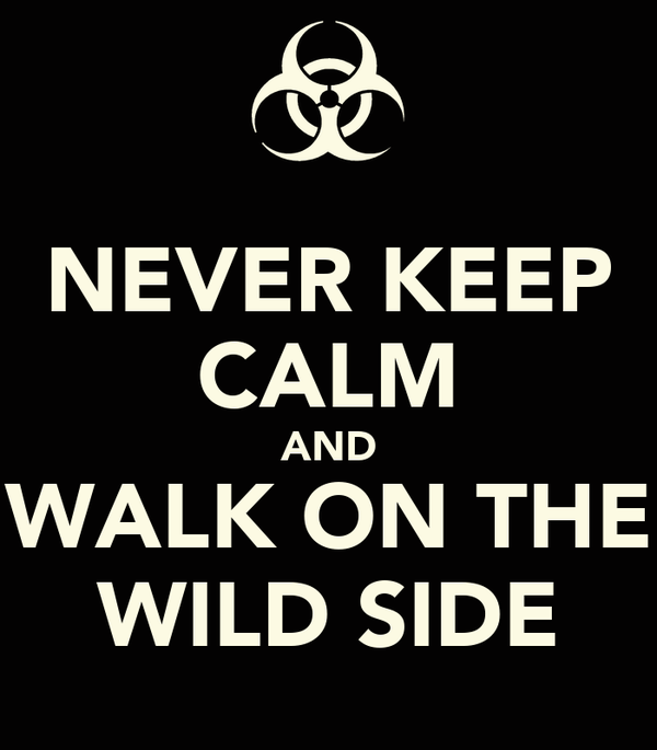 NEVER KEEP CALM AND WALK ON THE WILD SIDE