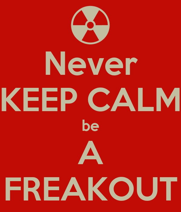 Never KEEP CALM be A FREAKOUT