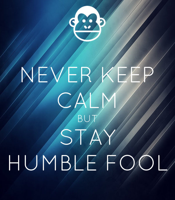 NEVER KEEP CALM BUT STAY HUMBLE FOOL
