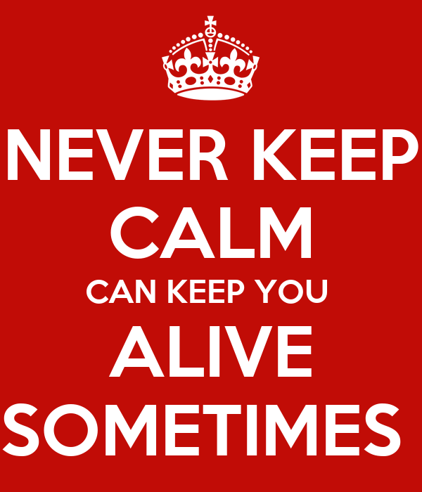 NEVER KEEP CALM CAN KEEP YOU  ALIVE SOMETIMES