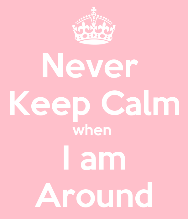 Never  Keep Calm when  I am Around