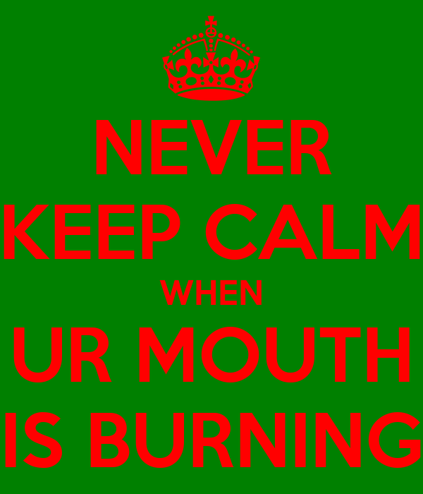 NEVER KEEP CALM WHEN UR MOUTH IS BURNING
