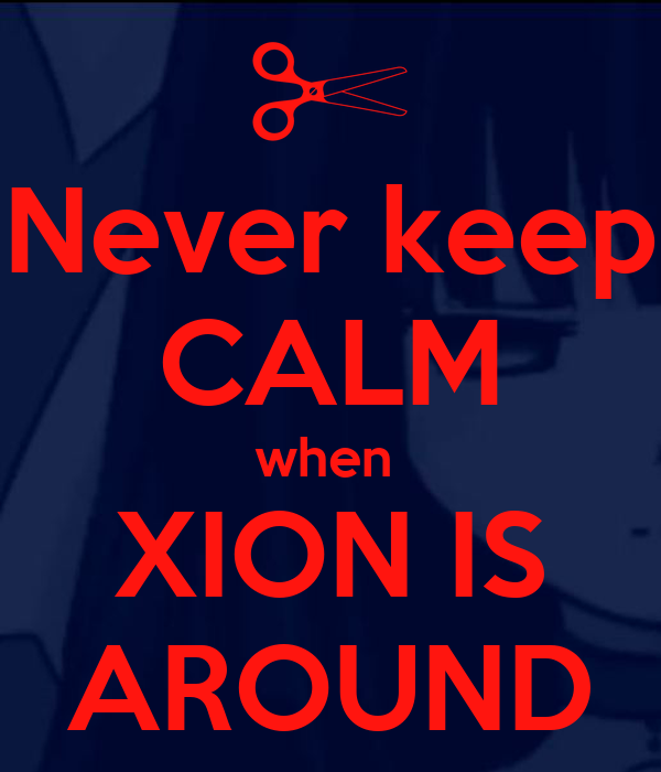 Never keep CALM when  XION IS AROUND