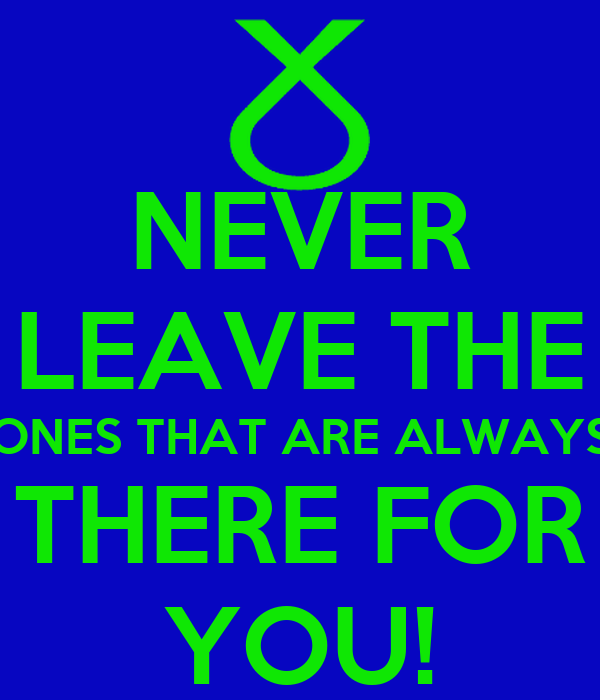 NEVER LEAVE THE ONES THAT ARE ALWAYS THERE FOR YOU!