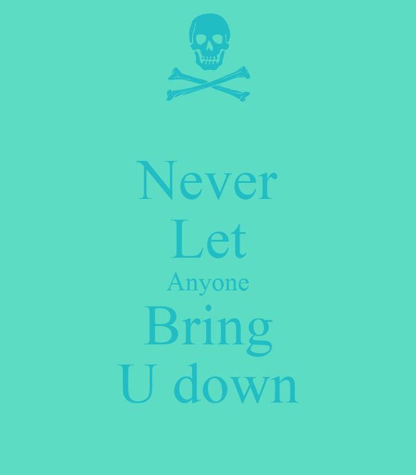 Never Let Anyone Bring U down