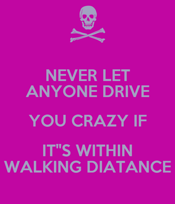 "NEVER LET ANYONE DRIVE YOU CRAZY IF IT""S WITHIN WALKING DIATANCE"