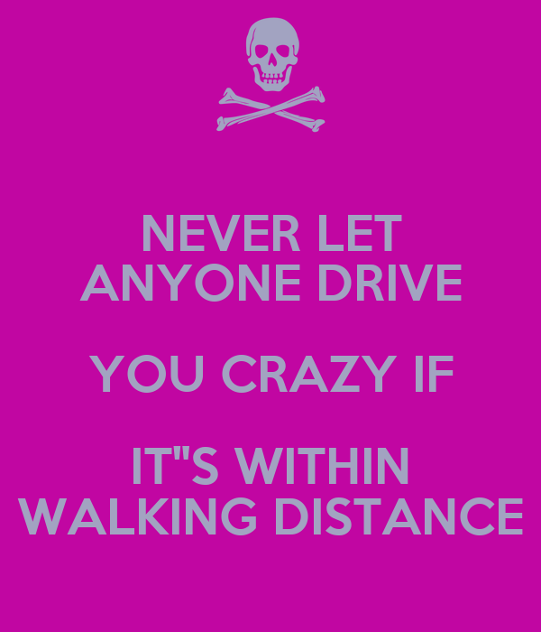 """NEVER LET ANYONE DRIVE YOU CRAZY IF IT""""S WITHIN WALKING DISTANCE"""