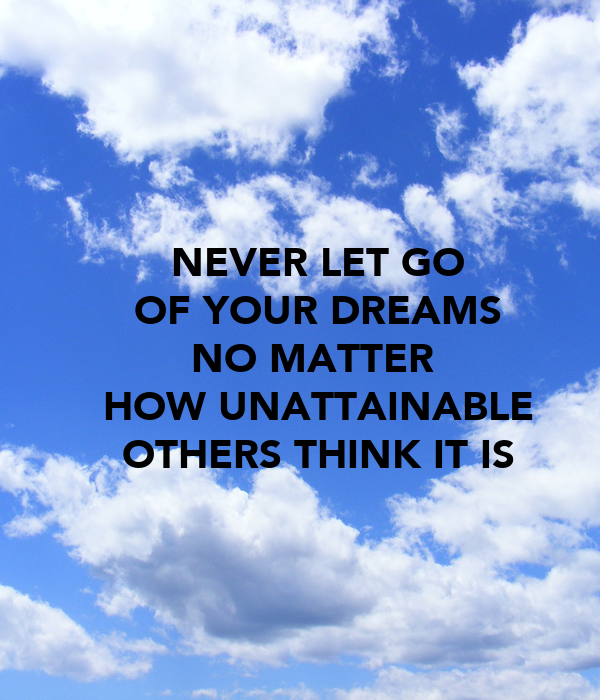 NEVER LET GO OF YOUR DREAMS NO MATTER  HOW UNATTAINABLE OTHERS THINK IT IS