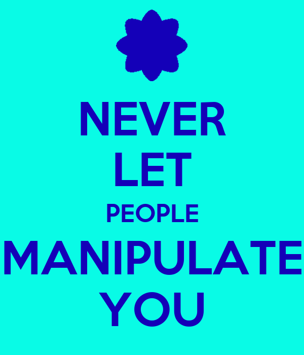 NEVER LET PEOPLE MANIPULATE YOU
