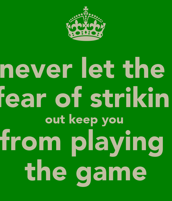 never let the  fear of strikin  out keep you  from playing  the game