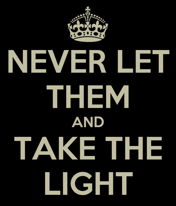 NEVER LET THEM AND TAKE THE LIGHT