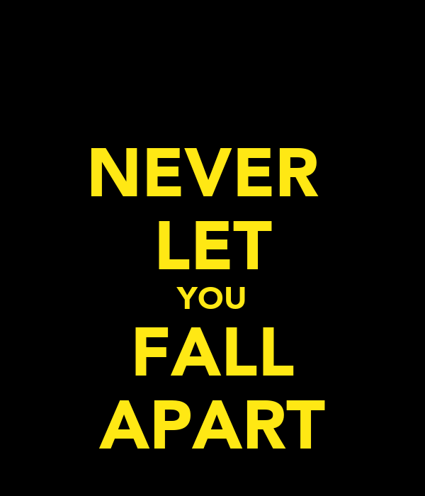 NEVER  LET YOU FALL APART