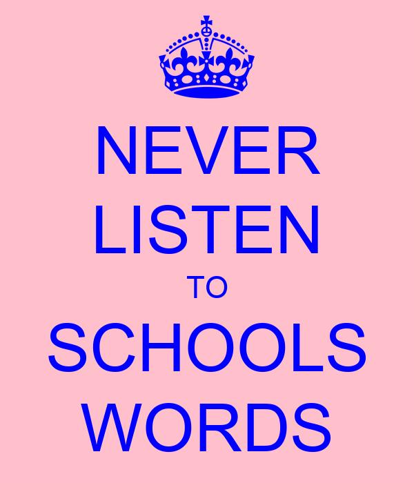 NEVER LISTEN TO SCHOOLS WORDS