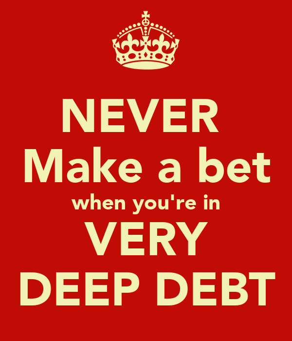NEVER  Make a bet when you're in VERY DEEP DEBT