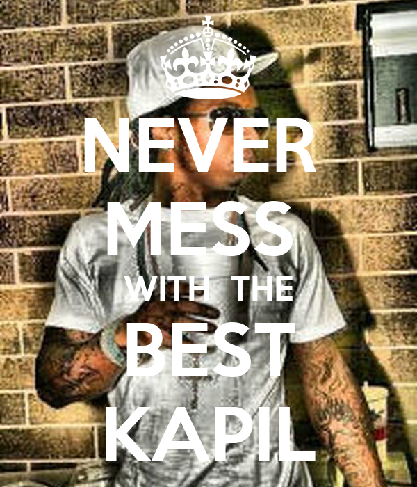 NEVER  MESS  WITH  THE BEST KAPIL