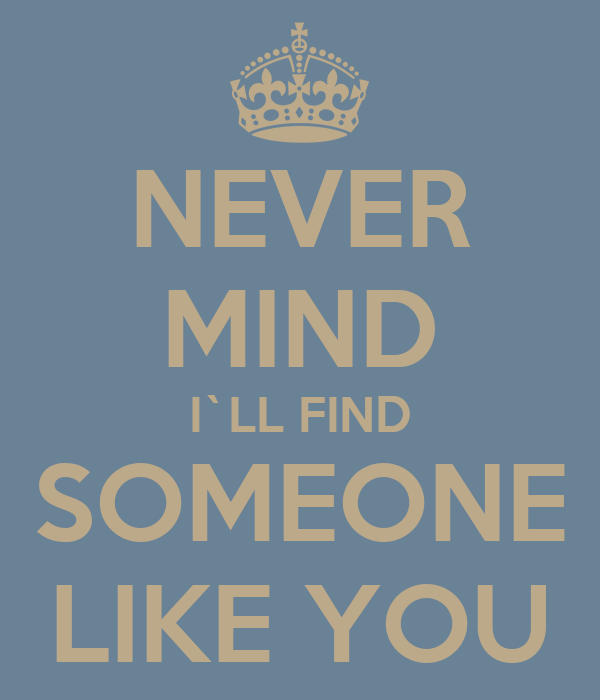 NEVER MIND I`LL FIND SOMEONE LIKE YOU