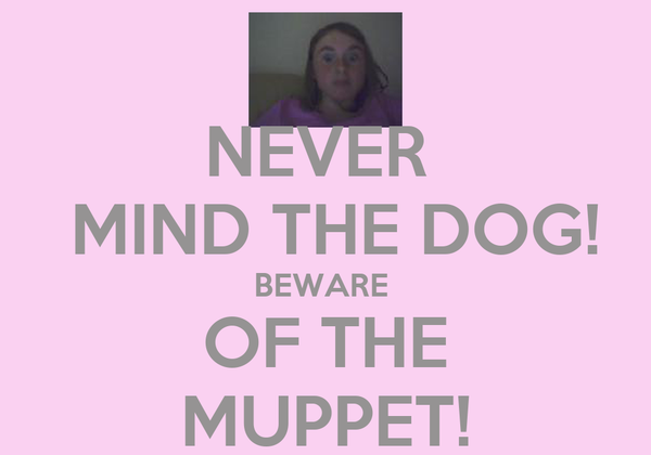 NEVER   MIND THE DOG! BEWARE  OF THE MUPPET!