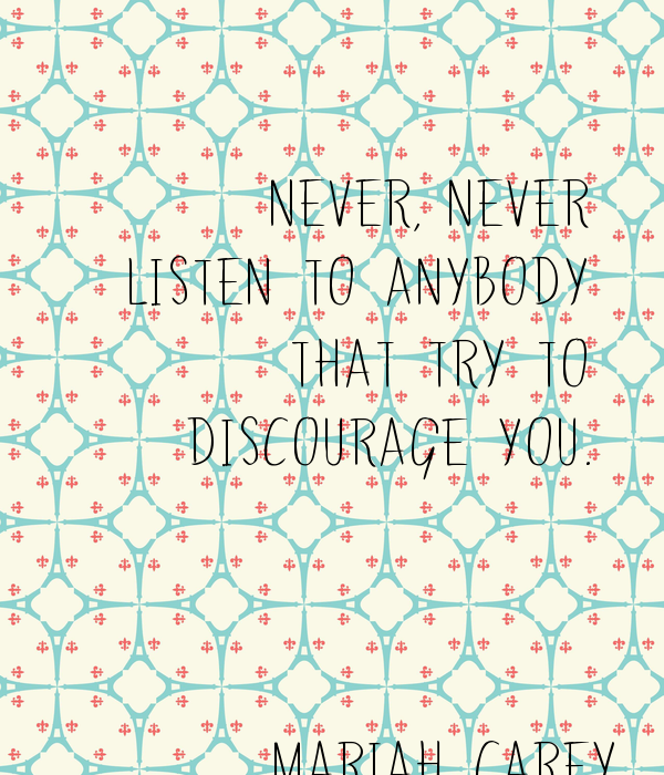 Never, never  listen to anybody  that try to  discourage you.     Mariah Carey