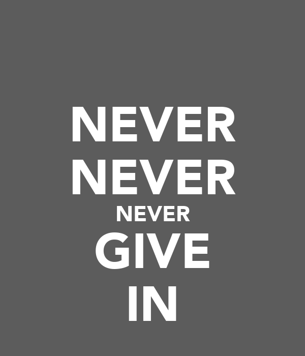 NEVER NEVER NEVER GIVE IN