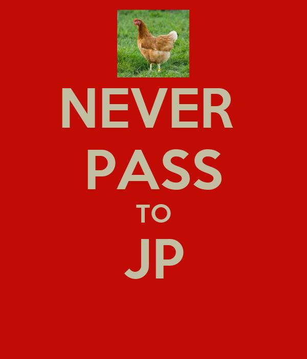 NEVER  PASS TO JP