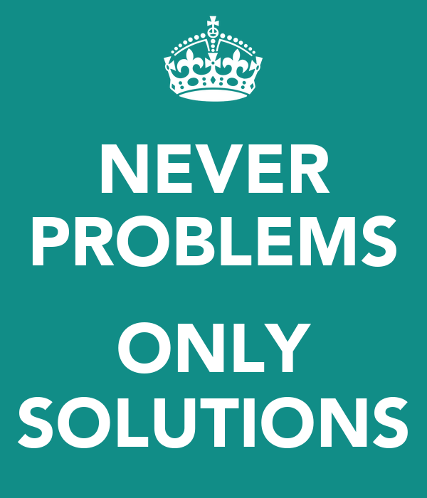NEVER PROBLEMS  ONLY SOLUTIONS