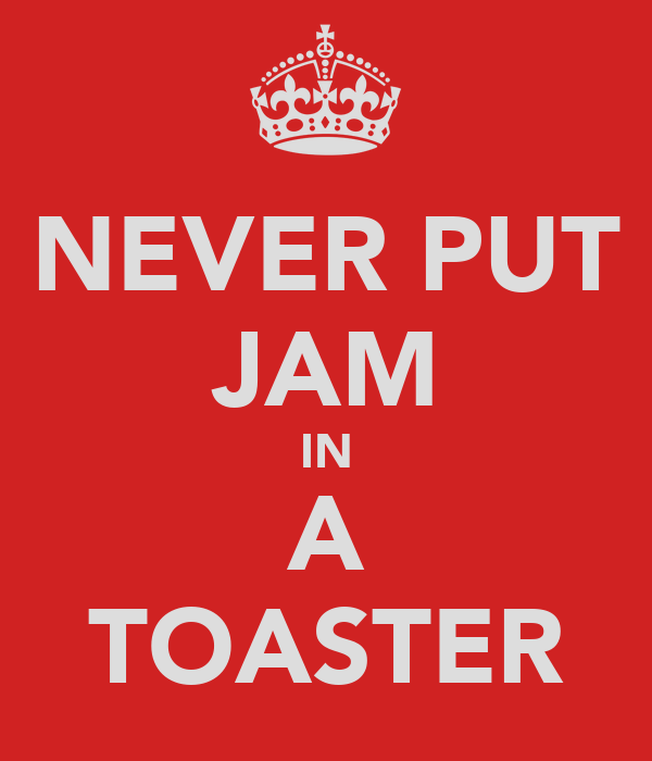 NEVER PUT JAM IN A TOASTER