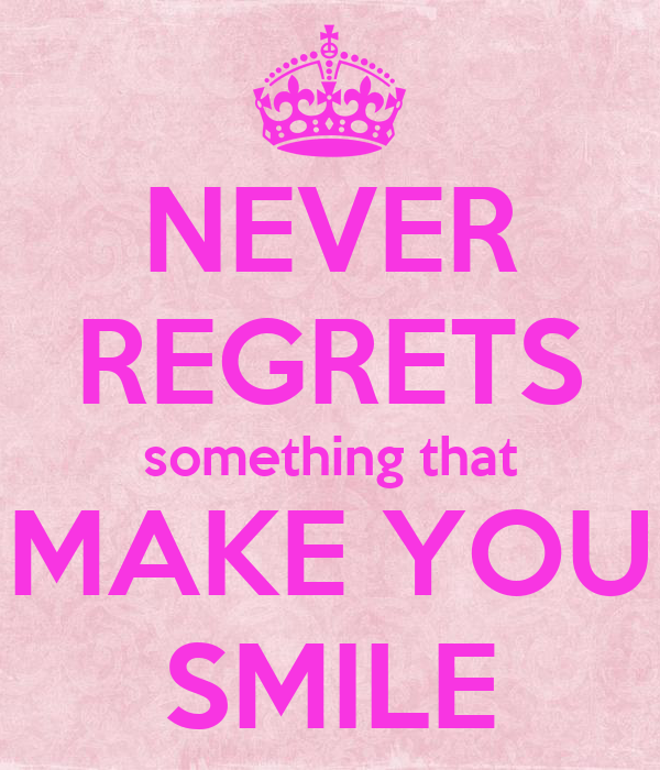 NEVER REGRETS something that MAKE YOU SMILE