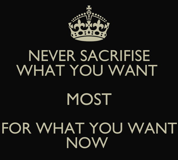 NEVER SACRIFISE WHAT YOU WANT  MOST FOR WHAT YOU WANT NOW