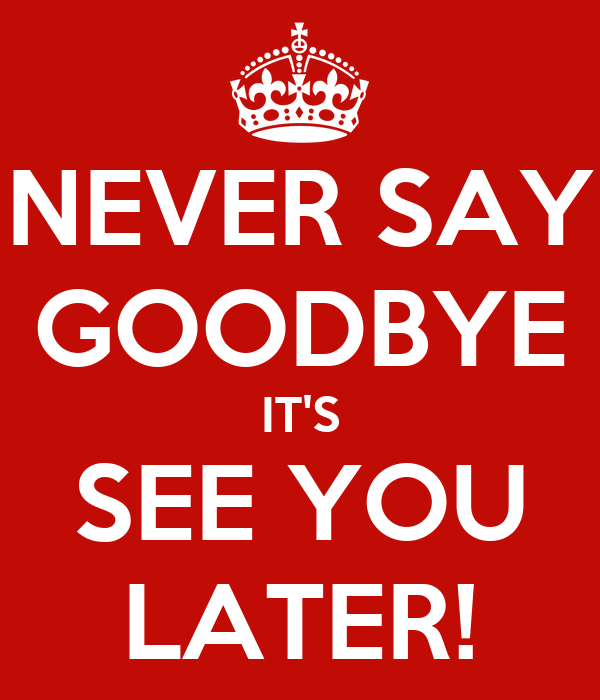 NEVER SAY GOODBYE IT'S SEE YOU LATER!