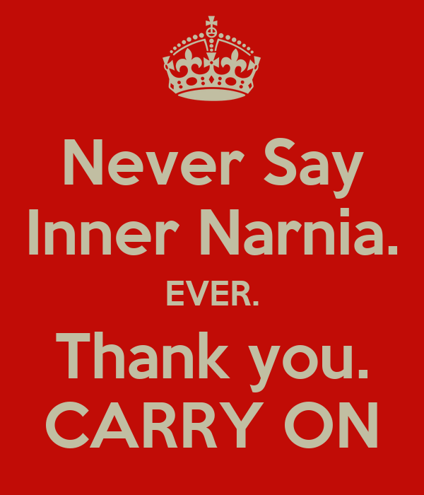 Never Say Inner Narnia. EVER. Thank you. CARRY ON