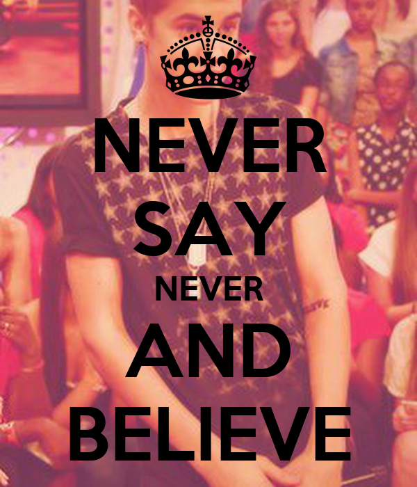 NEVER SAY NEVER AND BELIEVE